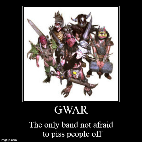 GWAR | The only band not afraid to piss people off | image tagged in funny,demotivationals,gwar | made w/ Imgflip demotivational maker