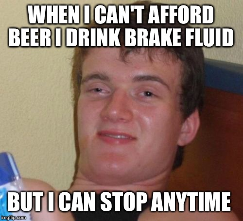 Just motoring around  | WHEN I CAN'T AFFORD BEER I DRINK BRAKE FLUID BUT I CAN STOP ANYTIME | image tagged in memes,10 guy,funny | made w/ Imgflip meme maker