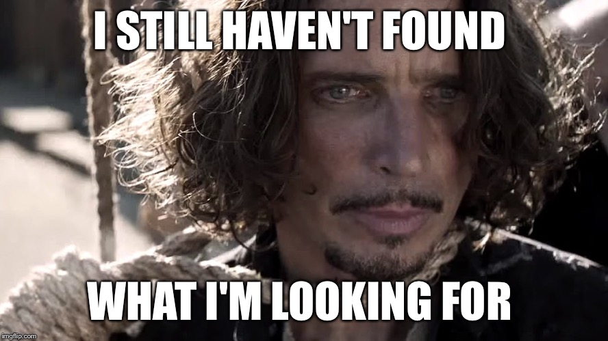 I STILL HAVEN'T FOUND WHAT I'M LOOKING FOR | image tagged in haven't found what i'm looking for,chris cornell,soundgarden,funny,memes | made w/ Imgflip meme maker