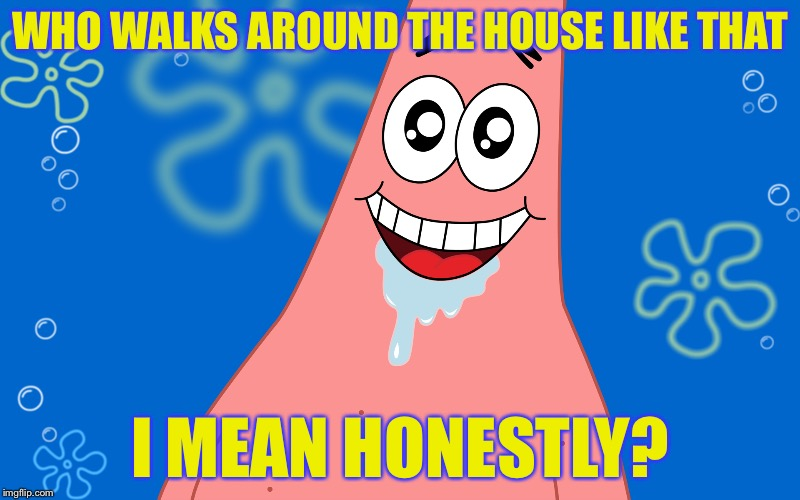 Patrick Drooling Spongebob | WHO WALKS AROUND THE HOUSE LIKE THAT I MEAN HONESTLY? | image tagged in patrick drooling spongebob | made w/ Imgflip meme maker