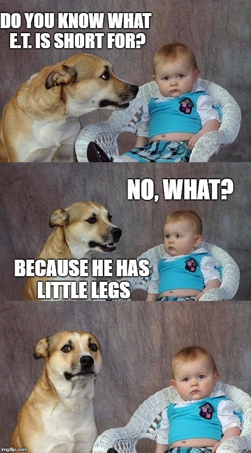 Dad Joke Dog Meme | DO YOU KNOW WHAT E.T. IS SHORT FOR? NO, WHAT? BECAUSE HE HAS LITTLE LEGS | image tagged in memes,dad joke dog | made w/ Imgflip meme maker