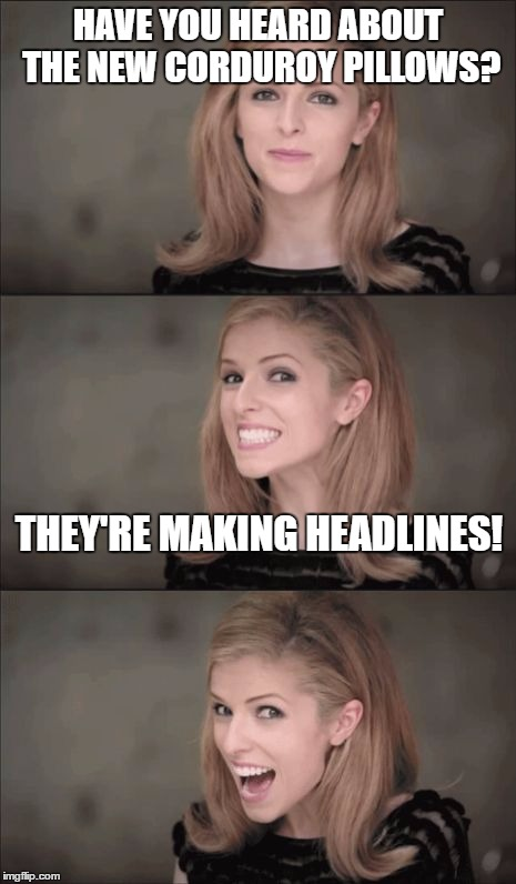 Bad Pun Anna Kendrick Meme | HAVE YOU HEARD ABOUT THE NEW CORDUROY PILLOWS? THEY'RE MAKING HEADLINES! | image tagged in memes,bad pun anna kendrick | made w/ Imgflip meme maker