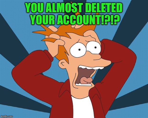 Fry Losing His Mind | YOU ALMOST DELETED YOUR ACCOUNT!?!? | image tagged in fry losing his mind | made w/ Imgflip meme maker