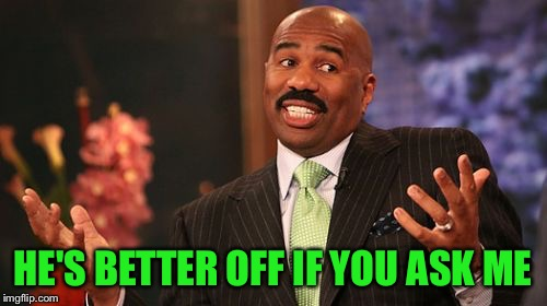 Steve Harvey Meme | HE'S BETTER OFF IF YOU ASK ME | image tagged in memes,steve harvey | made w/ Imgflip meme maker