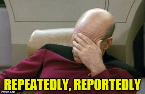 Captain Picard Facepalm Meme | REPEATEDLY, REPORTEDLY | image tagged in memes,captain picard facepalm | made w/ Imgflip meme maker