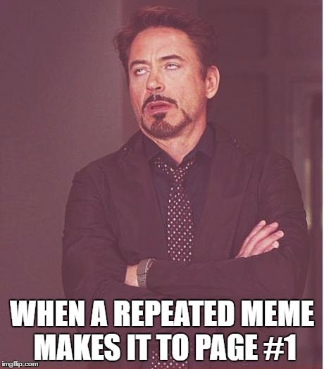 Face You Make Robert Downey Jr Meme | WHEN A REPEATED MEME MAKES IT TO PAGE #1 | image tagged in memes,face you make robert downey jr | made w/ Imgflip meme maker