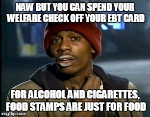 Y'all Got Any More Of That Meme | NAW BUT YOU CAN SPEND YOUR WELFARE CHECK OFF YOUR EBT CARD FOR ALCOHOL AND CIGARETTES, FOOD STAMPS ARE JUST FOR FOOD | image tagged in memes,yall got any more of | made w/ Imgflip meme maker