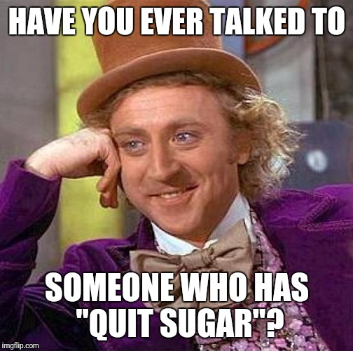 "Creepy Condescending Wonka Meme | HAVE YOU EVER TALKED TO SOMEONE WHO HAS ""QUIT SUGAR""? 