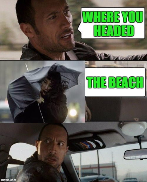 The Rock Driving Meme | WHERE YOU HEADED THE BEACH | image tagged in memes,the rock driving | made w/ Imgflip meme maker