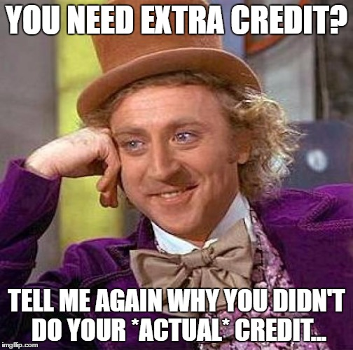 Creepy Condescending Wonka Meme | YOU NEED EXTRA CREDIT? TELL ME AGAIN WHY YOU DIDN'T DO YOUR *ACTUAL* CREDIT... | image tagged in memes,creepy condescending wonka | made w/ Imgflip meme maker
