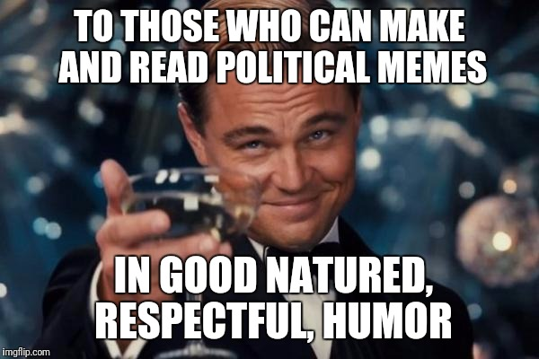 Add the irony of using DiCaprio, who is certainly not one of those people... | TO THOSE WHO CAN MAKE AND READ POLITICAL MEMES IN GOOD NATURED, RESPECTFUL, HUMOR | image tagged in memes,leonardo dicaprio cheers | made w/ Imgflip meme maker