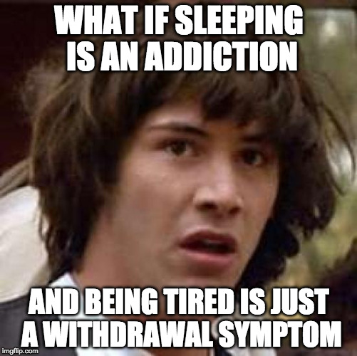 Then is coffee the cure? | WHAT IF SLEEPING IS AN ADDICTION AND BEING TIRED IS JUST A WITHDRAWAL SYMPTOM | image tagged in memes,conspiracy keanu,coffee,addiction,sleep | made w/ Imgflip meme maker