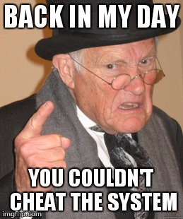 Back In My Day Meme | BACK IN MY DAY YOU COULDN'T CHEAT THE SYSTEM | image tagged in memes,back in my day | made w/ Imgflip meme maker