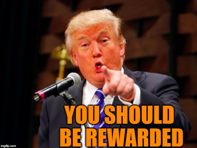 trump point | YOU SHOULD BE REWARDED | image tagged in trump point | made w/ Imgflip meme maker