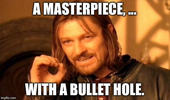 One Does Not Simply Meme | A MASTERPIECE, ... WITH A BULLET HOLE. | image tagged in memes,one does not simply | made w/ Imgflip meme maker