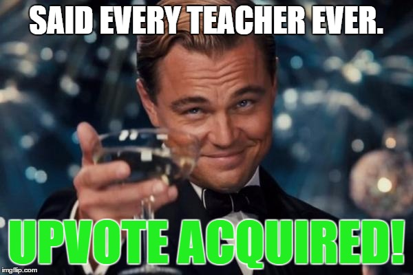 Leonardo Dicaprio Cheers Meme | SAID EVERY TEACHER EVER. UPVOTE ACQUIRED! | image tagged in memes,leonardo dicaprio cheers | made w/ Imgflip meme maker