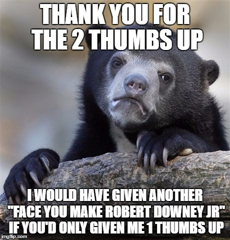 "Confession Bear Meme | THANK YOU FOR THE 2 THUMBS UP I WOULD HAVE GIVEN ANOTHER ""FACE YOU MAKE ROBERT DOWNEY JR"" IF YOU'D ONLY GIVEN ME 1 THUMBS UP 