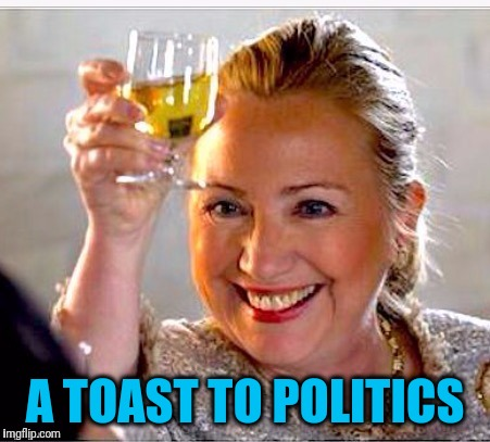 clinton toast | A TOAST TO POLITICS | image tagged in clinton toast | made w/ Imgflip meme maker