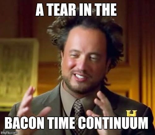 Ancient Aliens Meme | A TEAR IN THE BACON TIME CONTINUUM | image tagged in memes,ancient aliens | made w/ Imgflip meme maker