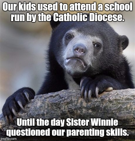 Confession Bear Meme | Our kids used to attend a school run by the Catholic Diocese. Until the day Sister Winnie questioned our parenting skills. | image tagged in memes,confession bear | made w/ Imgflip meme maker