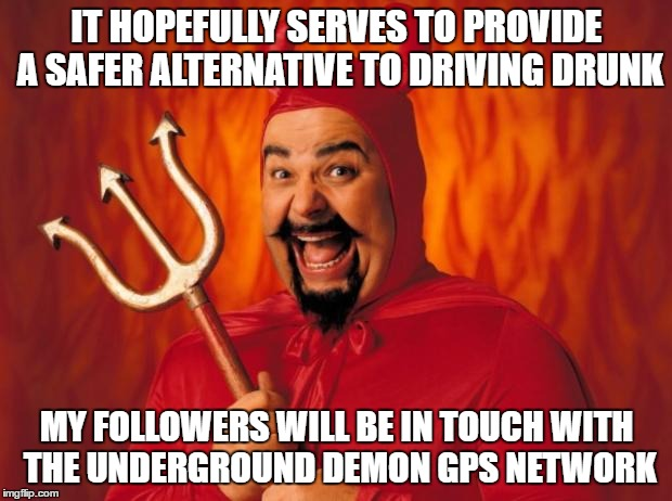 IT HOPEFULLY SERVES TO PROVIDE A SAFER ALTERNATIVE TO DRIVING DRUNK MY FOLLOWERS WILL BE IN TOUCH WITH THE UNDERGROUND DEMON GPS NETWORK | made w/ Imgflip meme maker