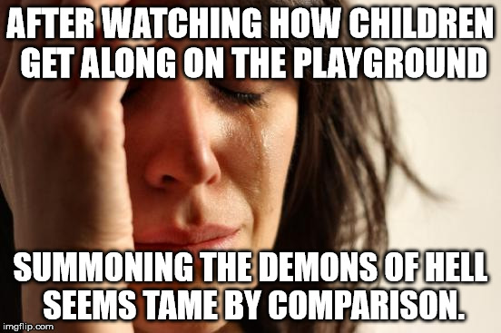 First World Problems Meme | AFTER WATCHING HOW CHILDREN GET ALONG ON THE PLAYGROUND SUMMONING THE DEMONS OF HELL SEEMS TAME BY COMPARISON. | image tagged in memes,first world problems | made w/ Imgflip meme maker