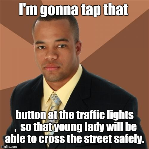 I'm gonna tap that button at the traffic lights ,  so that young lady will be able to cross the street safely. | made w/ Imgflip meme maker