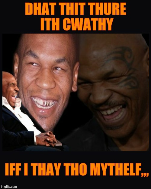 Mike Tyson thinkth thatth hilariouth | DHAT THIT THURE ITH CWATHY IFF I THAY THO MYTHELF,,, | image tagged in mike tyson thinkth thatth hilariouth | made w/ Imgflip meme maker