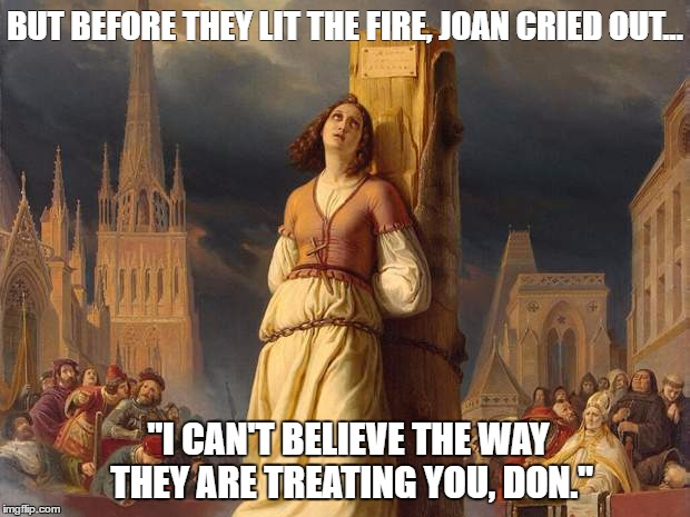 "BUT BEFORE THEY LIT THE FIRE, JOAN CRIED OUT... ""I CAN'T BELIEVE THE WAY THEY ARE TREATING YOU, DON."" 