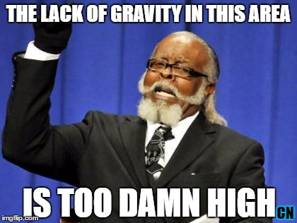 Too Damn High Meme | THE LACK OF GRAVITY IN THIS AREA IS TOO DAMN HIGH CN | image tagged in memes,too damn high | made w/ Imgflip meme maker