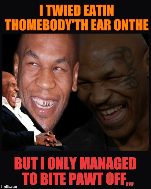 Mike Tyson thinkth thatth hilariouth | I TWIED EATIN  THOMEBODY'TH EAR ONTHE BUT I ONLY MANAGED  TO BITE PAWT OFF,,, | image tagged in mike tyson thinkth thatth hilariouth | made w/ Imgflip meme maker