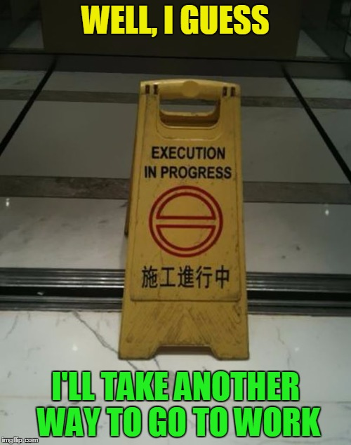 Hangmen always keep their customers in the loop | WELL, I GUESS I'LL TAKE ANOTHER WAY TO GO TO WORK | image tagged in memes,funny,execution,translation fail,chinese | made w/ Imgflip meme maker