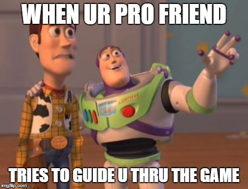 X, X Everywhere | WHEN UR PRO FRIEND TRIES TO GUIDE U THRU THE GAME | image tagged in memes,x,x everywhere,x x everywhere | made w/ Imgflip meme maker