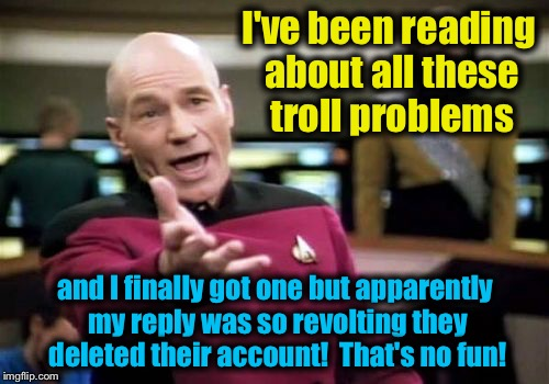 Picard Wtf Meme | I've been reading about all these troll problems and I finally got one but apparently my reply was so revolting they deleted their account!  | image tagged in memes,picard wtf | made w/ Imgflip meme maker