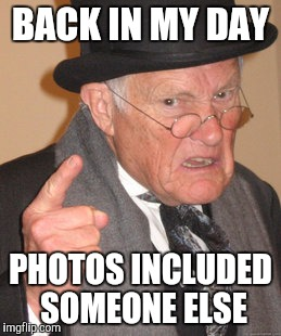 Back In My Day Meme | BACK IN MY DAY PHOTOS INCLUDED SOMEONE ELSE | image tagged in memes,back in my day | made w/ Imgflip meme maker