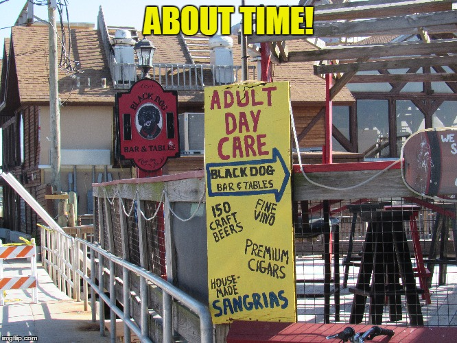 A good Friday to all of you | ABOUT TIME! | image tagged in adult day care,ceder key florida | made w/ Imgflip meme maker