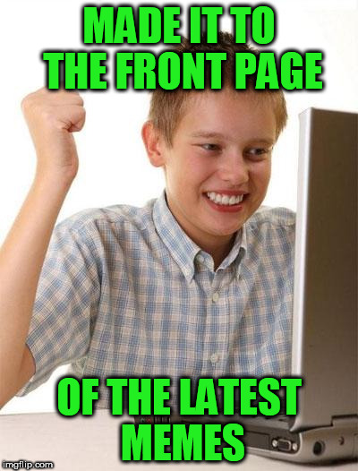 first day on internet kid | MADE IT TO THE FRONT PAGE OF THE LATEST MEMES | image tagged in first day on internet kid | made w/ Imgflip meme maker