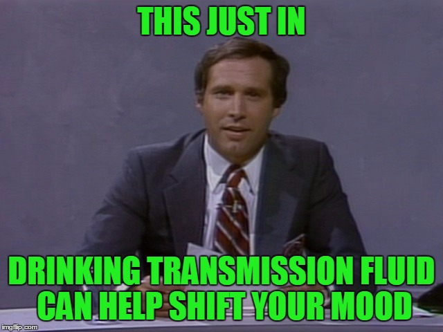 Chevy Chase | THIS JUST IN DRINKING TRANSMISSION FLUID CAN HELP SHIFT YOUR MOOD | image tagged in chevy chase | made w/ Imgflip meme maker