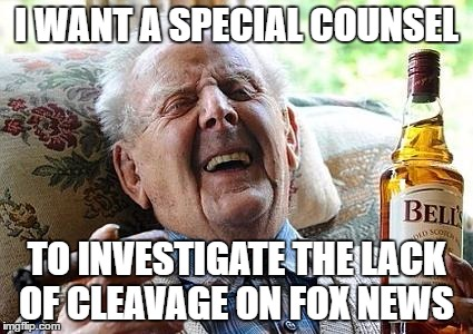 old man drinking and smoking | I WANT A SPECIAL COUNSEL TO INVESTIGATE THE LACK OF CLEAVAGE ON FOX NEWS | image tagged in old man drinking and smoking | made w/ Imgflip meme maker