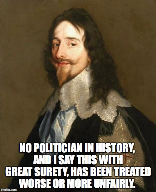 No politician in history | NO POLITICIAN IN HISTORY, AND I SAY THIS WITH GREAT SURETY, HAS BEEN TREATED WORSE OR MORE UNFAIRLY. | image tagged in charles i,trumped | made w/ Imgflip meme maker