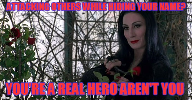 Addams Family | ATTACKING OTHERS WHILE HIDING YOUR NAME? YOU'RE A REAL HERO AREN'T YOU | image tagged in addams family | made w/ Imgflip meme maker