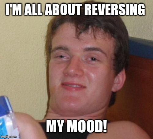 10 Guy Meme | I'M ALL ABOUT REVERSING MY MOOD! | image tagged in memes,10 guy | made w/ Imgflip meme maker