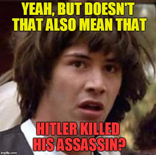 Conspiracy Keanu Meme | YEAH, BUT DOESN'T THAT ALSO MEAN THAT HITLER KILLED HIS ASSASSIN? | image tagged in memes,conspiracy keanu | made w/ Imgflip meme maker