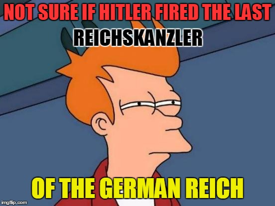 Futurama Fry Meme | NOT SURE IF HITLER FIRED THE LAST OF THE GERMAN REICH REICHSKANZLER | image tagged in memes,futurama fry | made w/ Imgflip meme maker