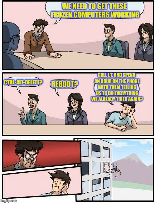 Boardroom Meeting Suggestion Meme | WE NEED TO GET THESE FROZEN COMPUTERS WORKING CTRL-ALT-DELETE? REBOOT? CALL I.T. AND SPEND AN HOUR ON THE PHONE WITH THEM TELLING US TO DO E | image tagged in memes,boardroom meeting suggestion | made w/ Imgflip meme maker