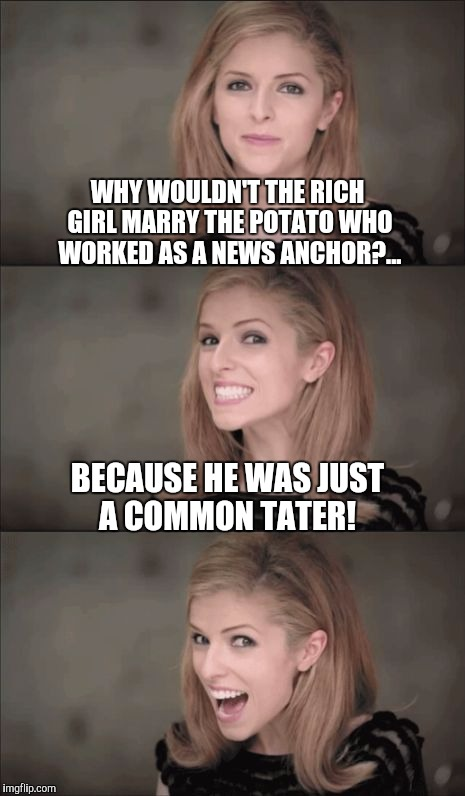 Even cheesy puns are good when Anna Kendrick tells them!  | WHY WOULDN'T THE RICH GIRL MARRY THE POTATO WHO WORKED AS A NEWS ANCHOR?... BECAUSE HE WAS JUST A COMMON TATER! | image tagged in memes,bad pun anna kendrick,jbmemegeek,bad puns | made w/ Imgflip meme maker