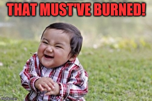 Evil Toddler Meme | THAT MUST'VE BURNED! | image tagged in memes,evil toddler | made w/ Imgflip meme maker