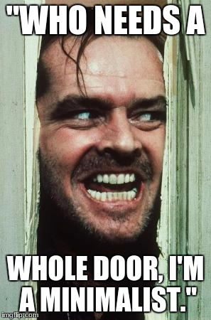 "Heres Johnny Meme | ""WHO NEEDS A WHOLE DOOR, I'M A MINIMALIST."" 