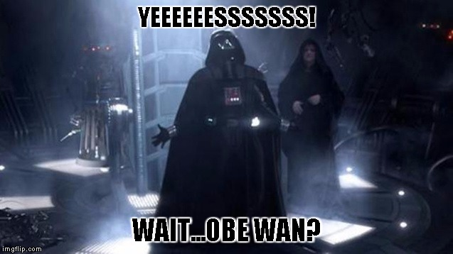 Darth Vader | YEEEEEESSSSSSS! WAIT...OBE WAN? | image tagged in darth vader | made w/ Imgflip meme maker