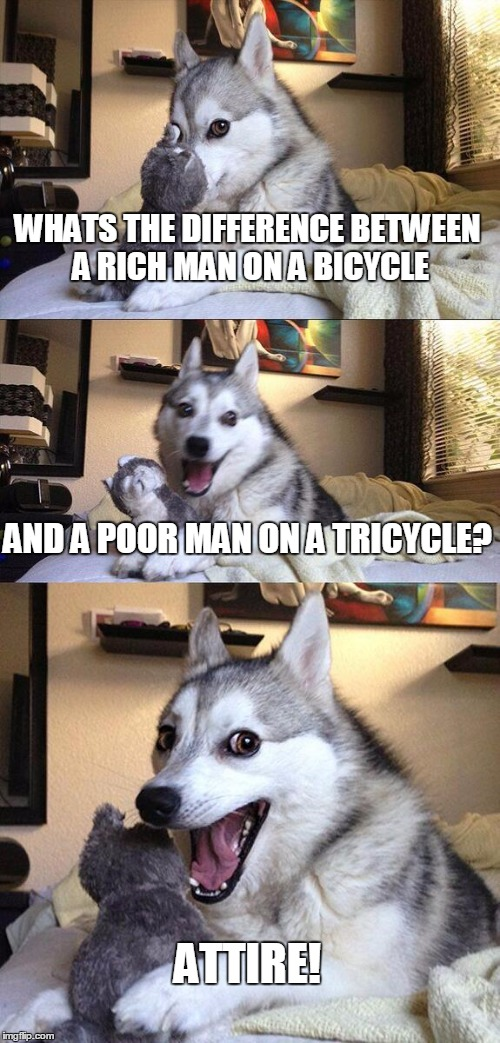 Bad Pun Dog Meme | WHATS THE DIFFERENCE BETWEEN A RICH MAN ON A BICYCLE AND A POOR MAN ON A TRICYCLE? ATTIRE! | image tagged in memes,bad pun dog | made w/ Imgflip meme maker